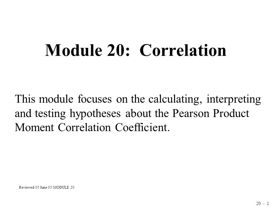 20 - 1 Module 20: Correlation This module focuses on the calculating, interpreting and testing hypotheses about the Pearson Product Moment Correlation