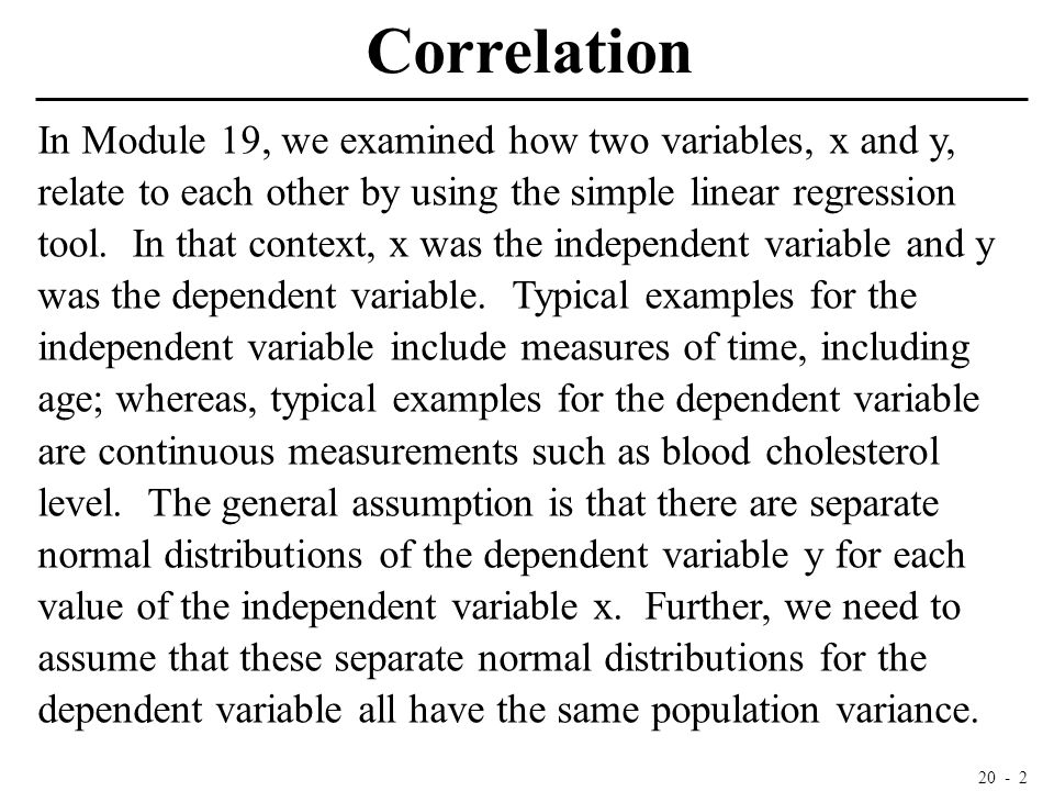 20 - 2 Correlation In Module 19, we examined how two variables, x and y, relate to each other by using the simple linear regression tool. In that cont