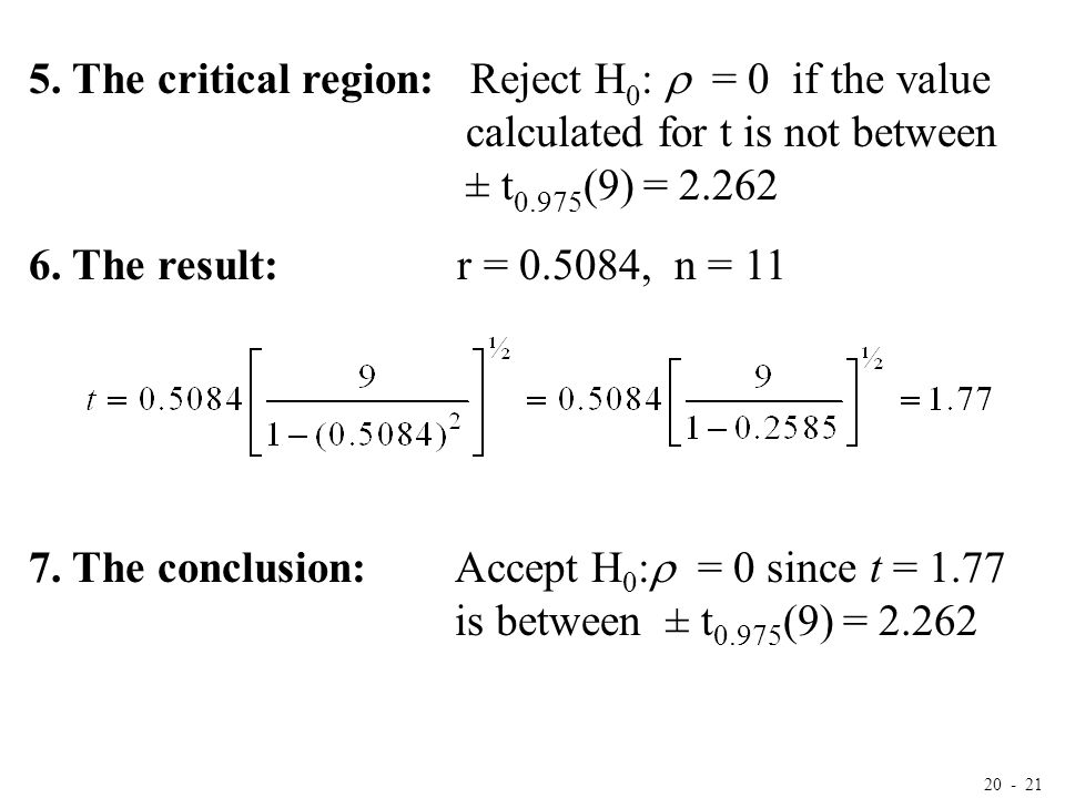 20 - 21 5. The critical region: Reject H 0 :  = 0 if the value calculated for t is not between ± t 0.975 (9) = 2.262 6. The result: r = 0.5084, n = 1
