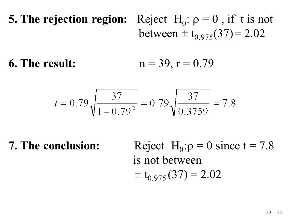 20 - 33 5. The rejection region: Reject H 0 :  = 0, if t is not between  t 0.975 (37) = 2.02 6. The result: n = 39, r = 0.79 7. The conclusion: Reje