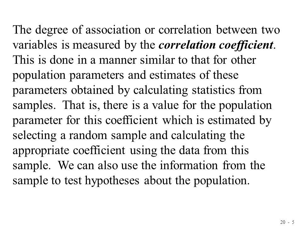 20 - 5 The degree of association or correlation between two variables is measured by the correlation coefficient. This is done in a manner similar to