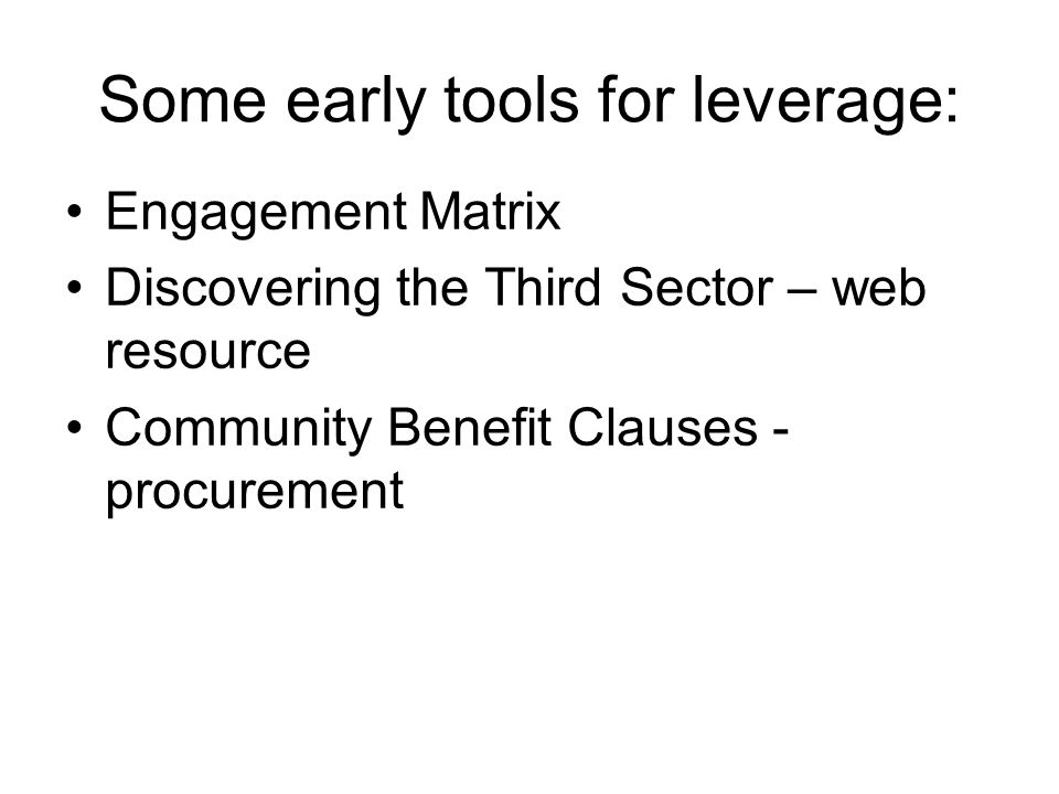 Some early tools for leverage: Engagement Matrix Discovering the Third Sector – web resource Community Benefit Clauses - procurement