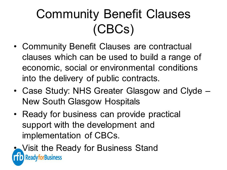 Community Benefit Clauses (CBCs) Community Benefit Clauses are contractual clauses which can be used to build a range of economic, social or environmental conditions into the delivery of public contracts.
