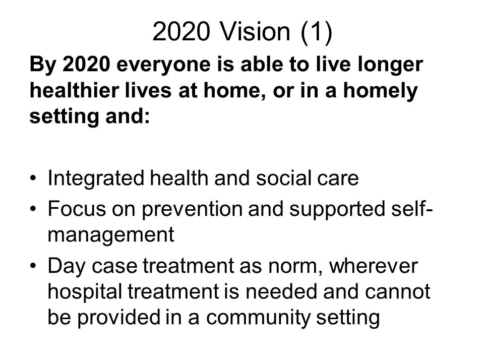 2020 Vision (1) By 2020 everyone is able to live longer healthier lives at home, or in a homely setting and: Integrated health and social care Focus on prevention and supported self- management Day case treatment as norm, wherever hospital treatment is needed and cannot be provided in a community setting