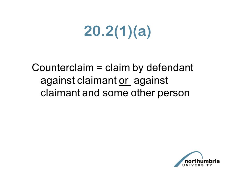 20.2(1)(a) Counterclaim = claim by defendant against claimant or against claimant and some other person