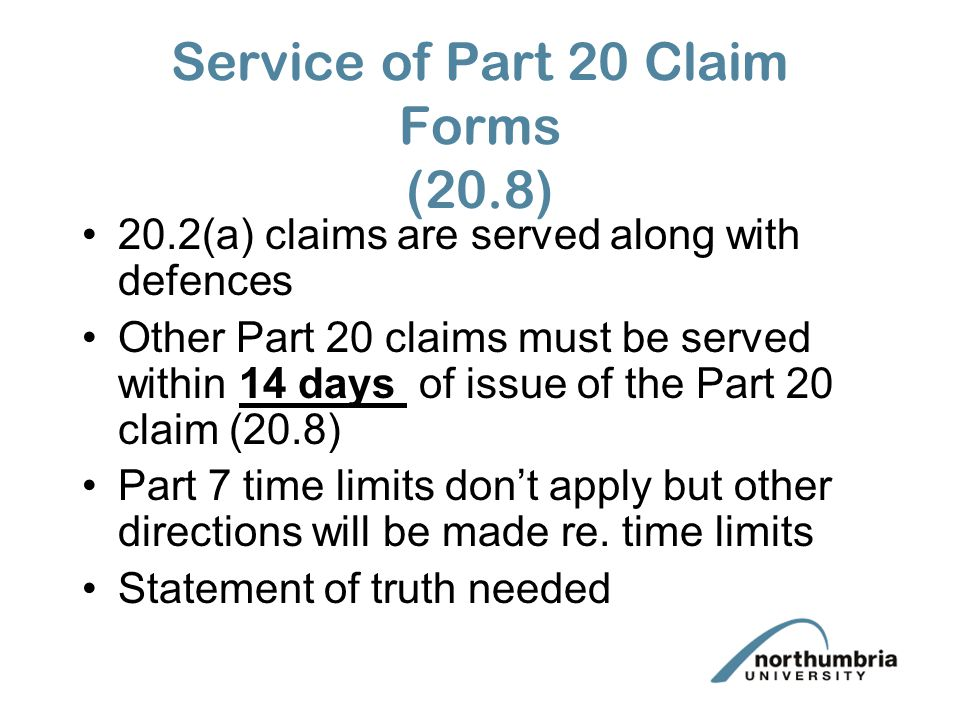 Service of Part 20 Claim Forms (20.8) 20.2(a) claims are served along with defences Other Part 20 claims must be served within 14 days of issue of the Part 20 claim (20.8) Part 7 time limits don't apply but other directions will be made re.