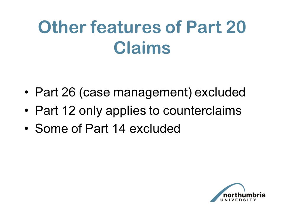 Other features of Part 20 Claims Part 26 (case management) excluded Part 12 only applies to counterclaims Some of Part 14 excluded