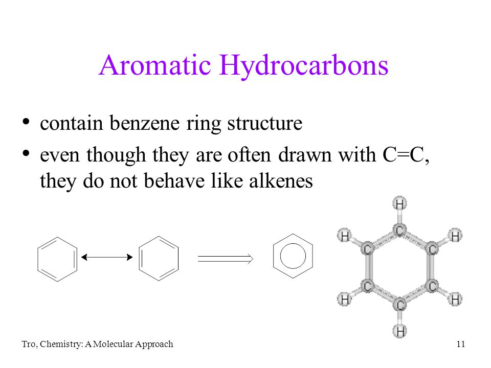 Tro, Chemistry: A Molecular Approach11 Aromatic Hydrocarbons contain benzene ring structure even though they are often drawn with C=C, they do not beh