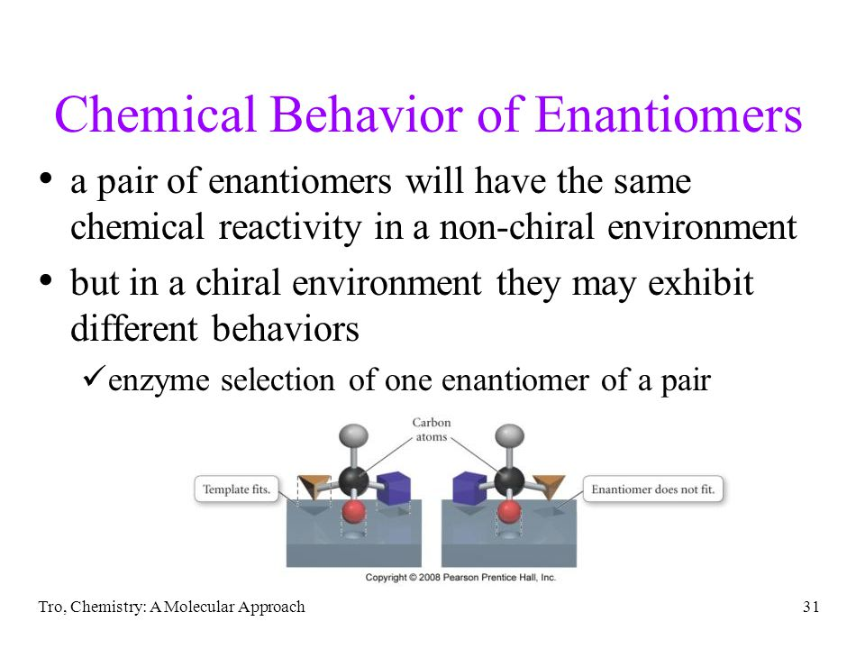 Tro, Chemistry: A Molecular Approach31 Chemical Behavior of Enantiomers a pair of enantiomers will have the same chemical reactivity in a non-chiral e