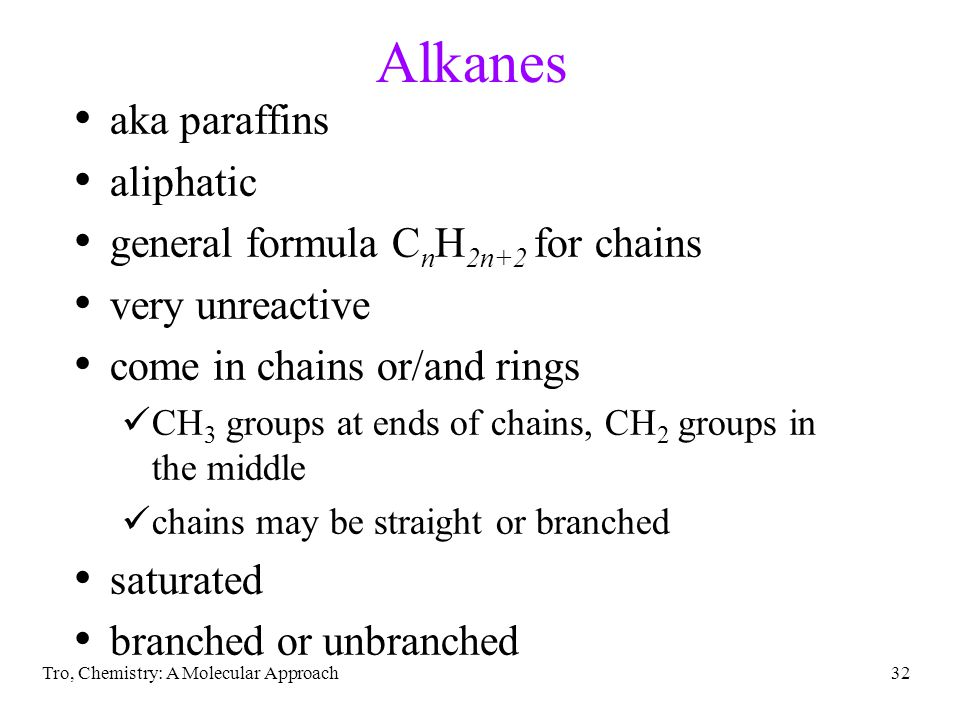 Tro, Chemistry: A Molecular Approach32 Alkanes aka paraffins aliphatic general formula C n H 2n+2 for chains very unreactive come in chains or/and rin