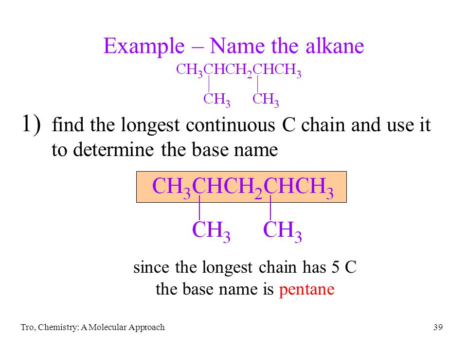 Tro, Chemistry: A Molecular Approach39 Example – Name the alkane 1) find the longest continuous C chain and use it to determine the base name since th