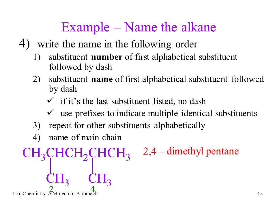 Tro, Chemistry: A Molecular Approach42 Example – Name the alkane 4) write the name in the following order 1)substituent number of first alphabetical s