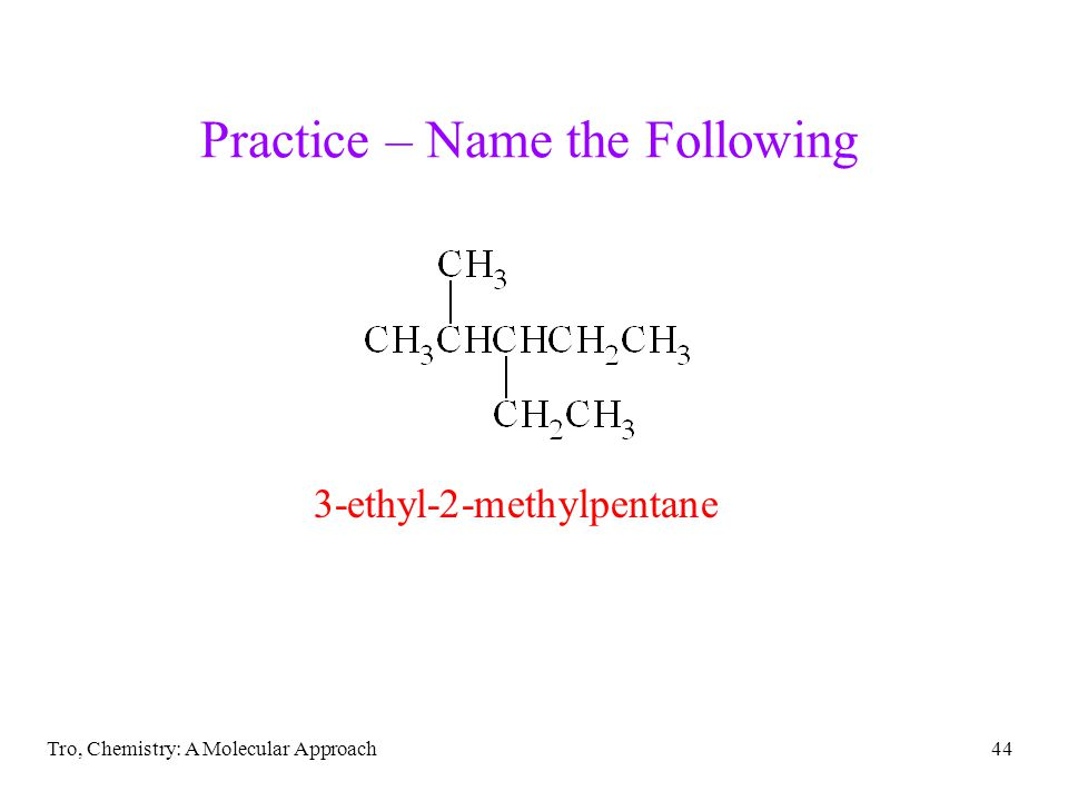 Tro, Chemistry: A Molecular Approach44 Practice – Name the Following 3-ethyl-2-methylpentane