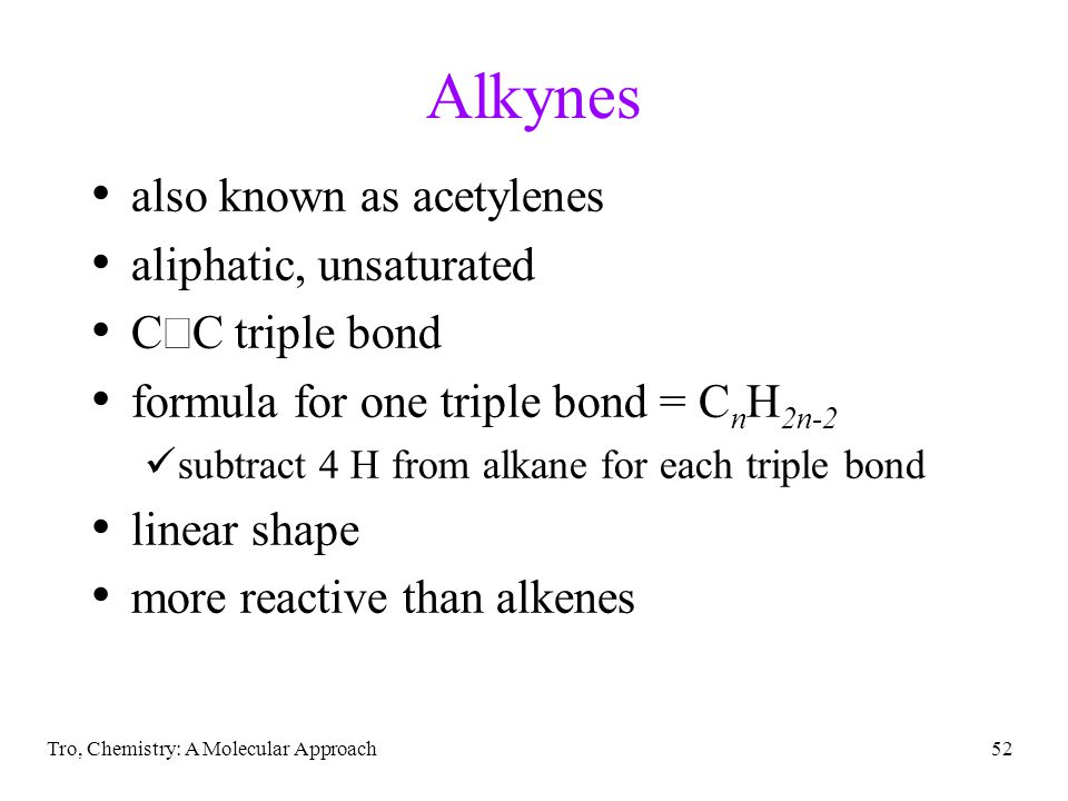 Tro, Chemistry: A Molecular Approach52 Alkynes also known as acetylenes aliphatic, unsaturated C  C triple bond formula for one triple bond = C n H 2