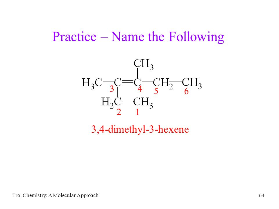 Tro, Chemistry: A Molecular Approach64 Practice – Name the Following 3,4-dimethyl-3-hexene 12 34 56