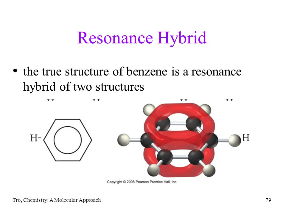 Tro, Chemistry: A Molecular Approach79 Resonance Hybrid the true structure of benzene is a resonance hybrid of two structures