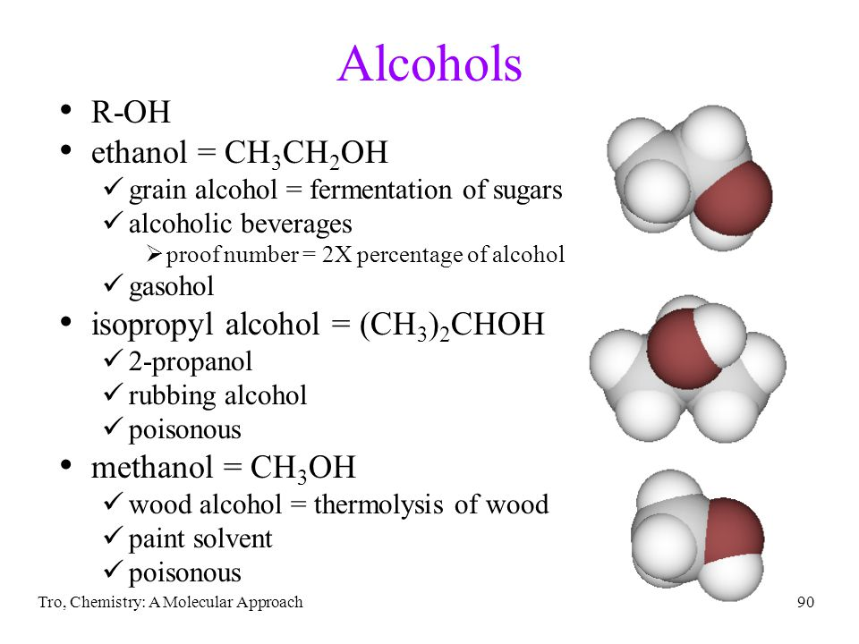 Tro, Chemistry: A Molecular Approach90 Alcohols R-OH ethanol = CH 3 CH 2 OH grain alcohol = fermentation of sugars alcoholic beverages  proof number