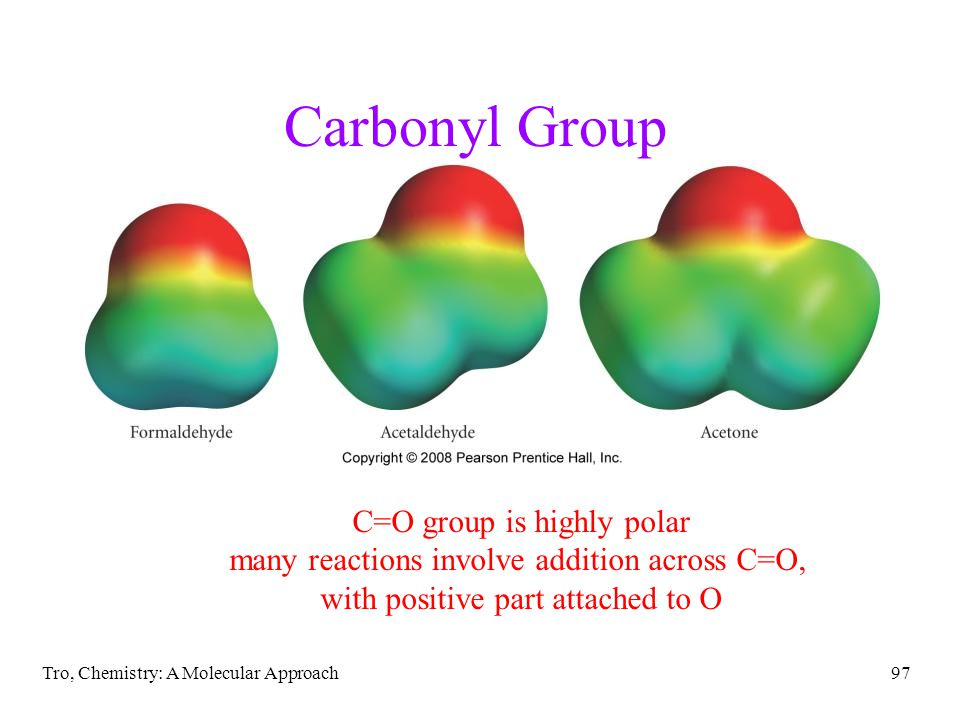 Tro, Chemistry: A Molecular Approach97 Carbonyl Group C=O group is highly polar many reactions involve addition across C=O, with positive part attache