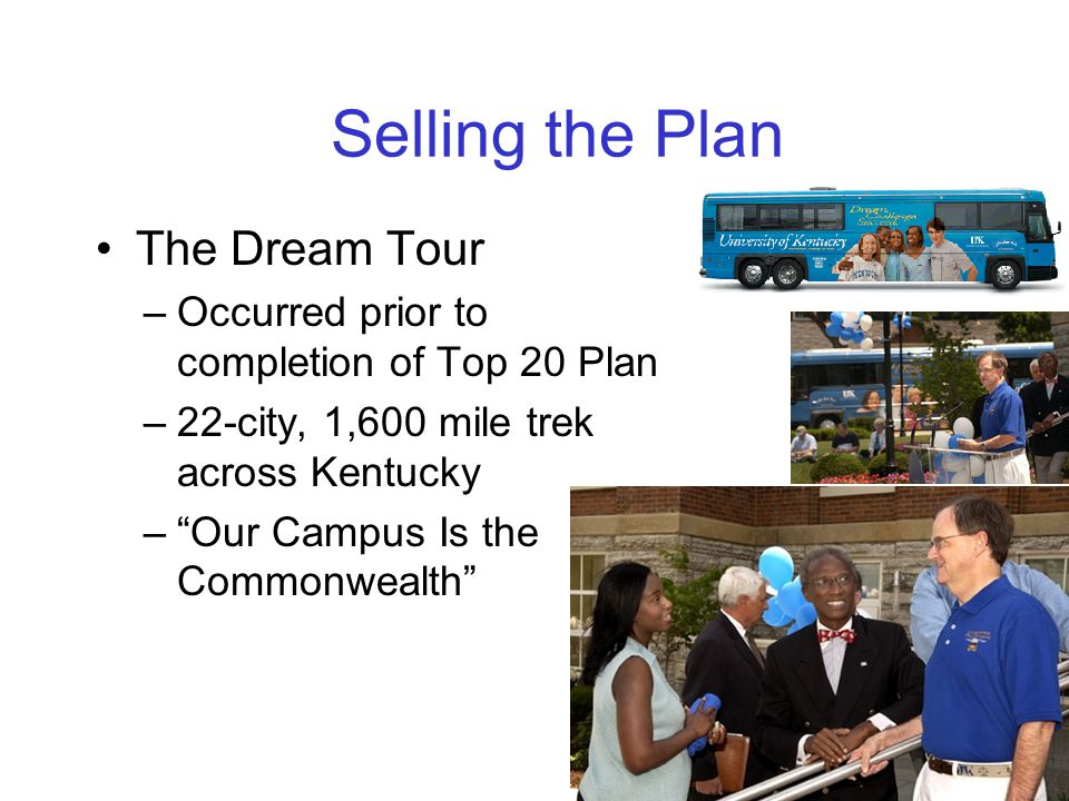 Selling the Plan The Dream Tour –Occurred prior to completion of Top 20 Plan –22-city, 1,600 mile trek across Kentucky – Our Campus Is the Commonwealth