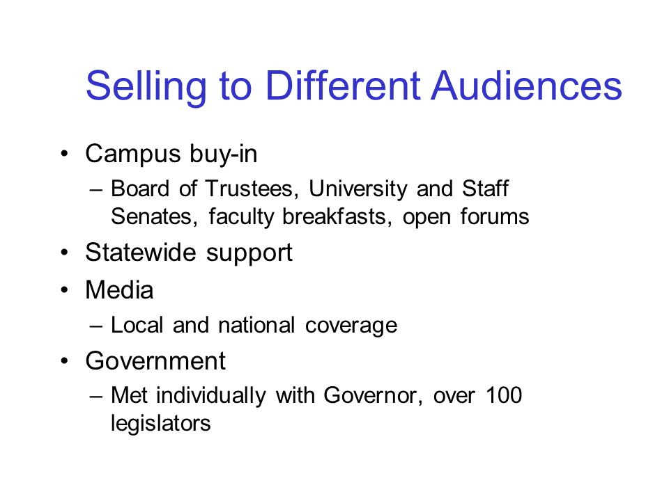 Selling to Different Audiences Campus buy-in –Board of Trustees, University and Staff Senates, faculty breakfasts, open forums Statewide support Media –Local and national coverage Government –Met individually with Governor, over 100 legislators