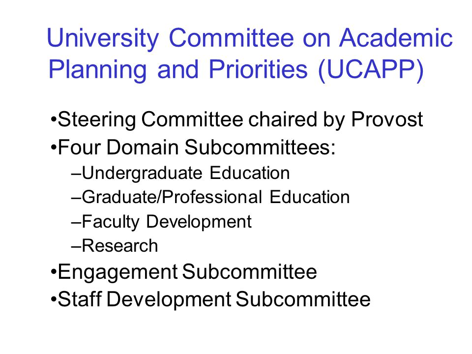 Steering Committee chaired by Provost Four Domain Subcommittees: –Undergraduate Education –Graduate/Professional Education –Faculty Development –Research Engagement Subcommittee Staff Development Subcommittee University Committee on Academic Planning and Priorities (UCAPP)