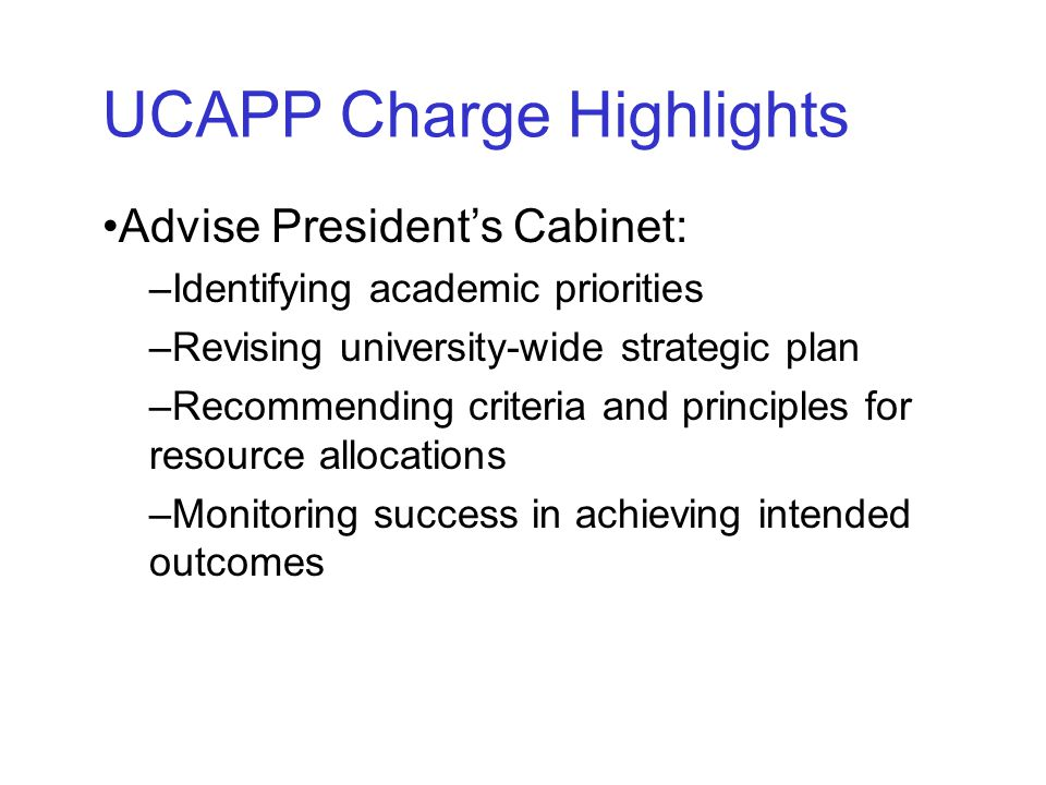 Advise President's Cabinet: –Identifying academic priorities –Revising university-wide strategic plan –Recommending criteria and principles for resource allocations –Monitoring success in achieving intended outcomes UCAPP Charge Highlights