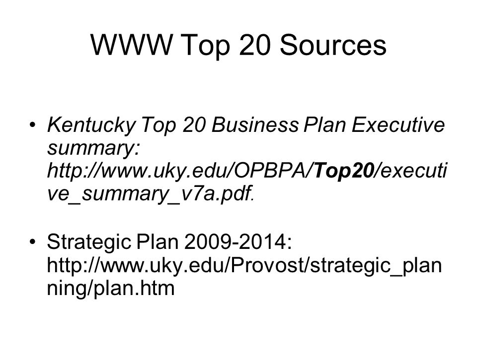 WWW Top 20 Sources Kentucky Top 20 Business Plan Executive summary: http://www.uky.edu/OPBPA/Top20/executi ve_summary_v7a.pdf.