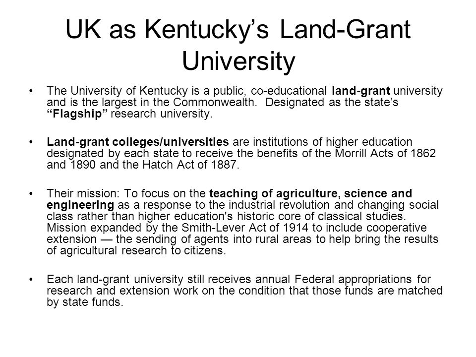 UK as Kentucky's Land-Grant University The University of Kentucky is a public, co-educational land-grant university and is the largest in the Commonwealth.