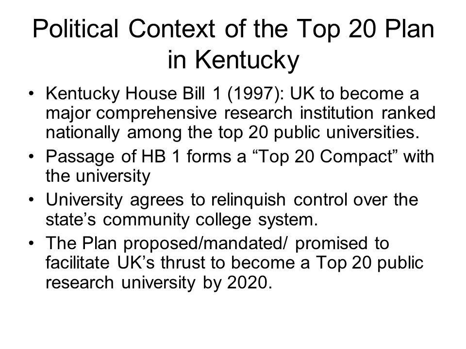 Political Context of the Top 20 Plan in Kentucky Kentucky House Bill 1 (1997): UK to become a major comprehensive research institution ranked nationally among the top 20 public universities.