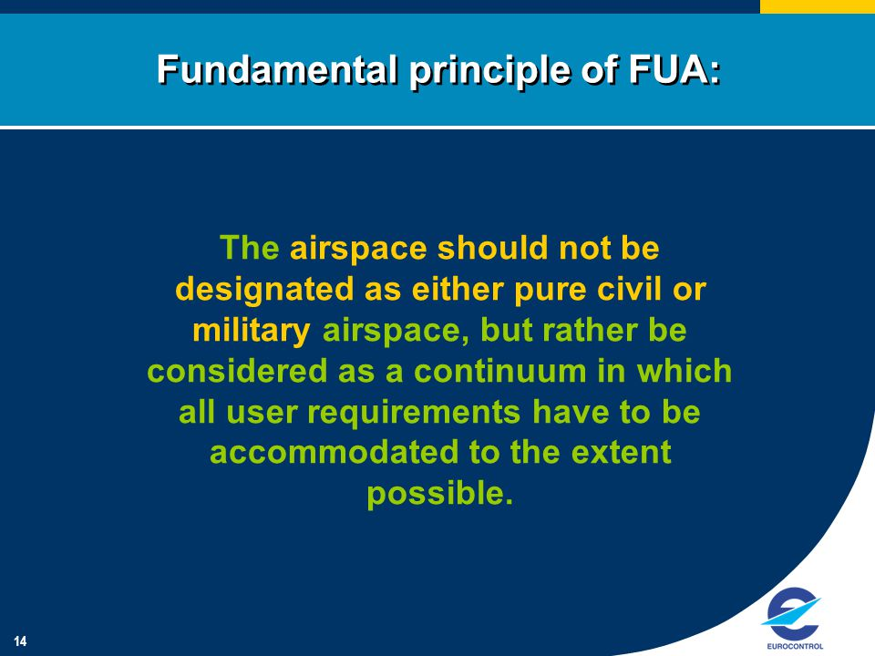 14 Fundamental principle of FUA: The airspace should not be designated as either pure civil or military airspace, but rather be considered as a continuum in which all user requirements have to be accommodated to the extent possible.