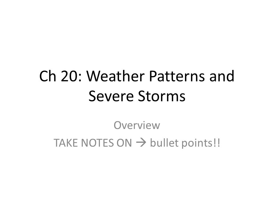 Ch 20: Weather Patterns and Severe Storms Overview TAKE NOTES ON  bullet points!!