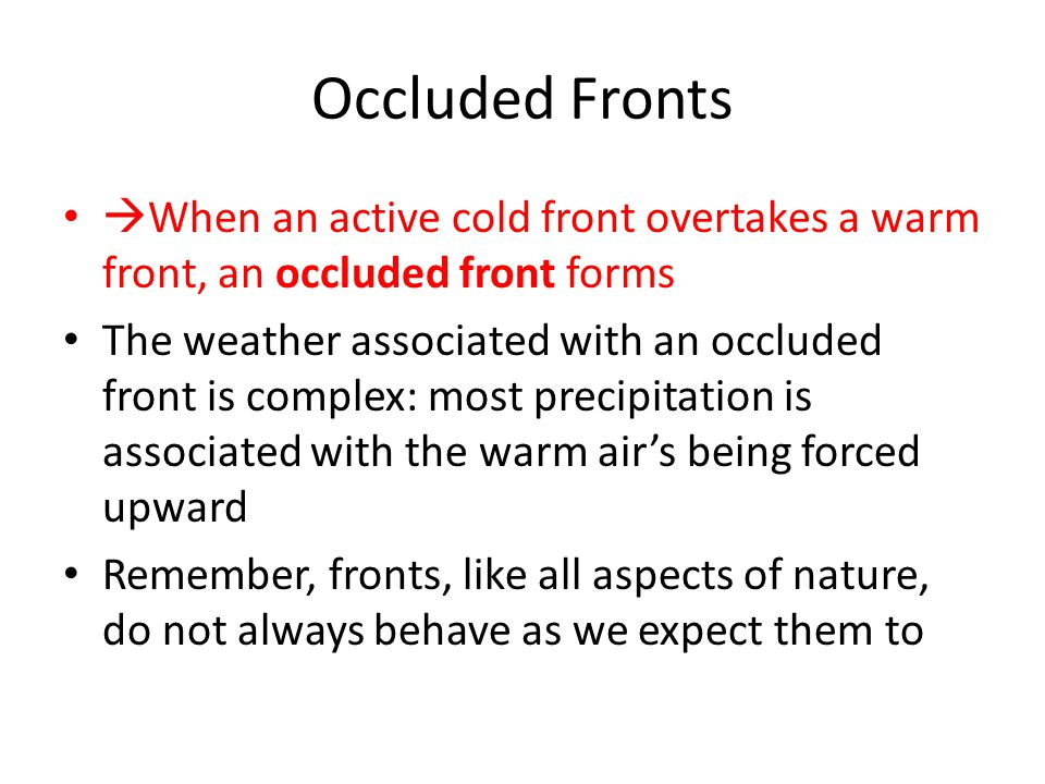 Occluded Fronts  When an active cold front overtakes a warm front, an occluded front forms The weather associated with an occluded front is complex: most precipitation is associated with the warm air's being forced upward Remember, fronts, like all aspects of nature, do not always behave as we expect them to