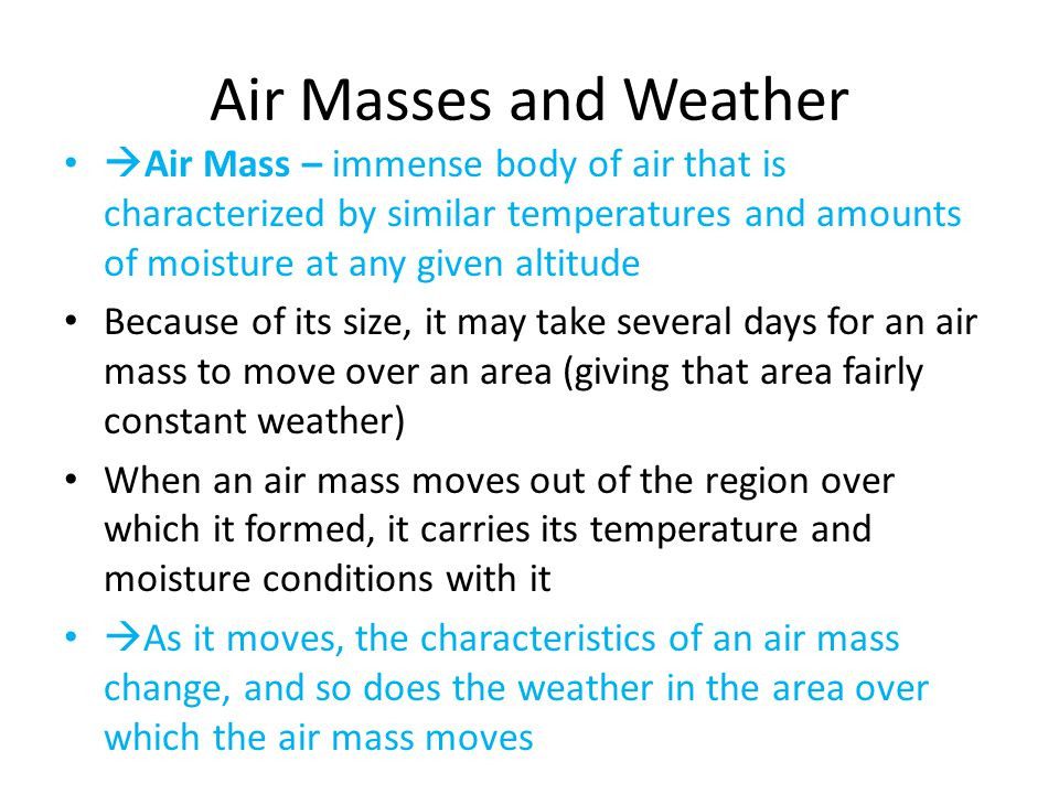Air Masses and Weather  Air Mass – immense body of air that is characterized by similar temperatures and amounts of moisture at any given altitude Because of its size, it may take several days for an air mass to move over an area (giving that area fairly constant weather) When an air mass moves out of the region over which it formed, it carries its temperature and moisture conditions with it  As it moves, the characteristics of an air mass change, and so does the weather in the area over which the air mass moves