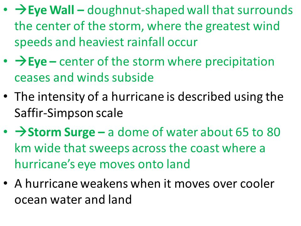  Eye Wall – doughnut-shaped wall that surrounds the center of the storm, where the greatest wind speeds and heaviest rainfall occur  Eye – center of the storm where precipitation ceases and winds subside The intensity of a hurricane is described using the Saffir-Simpson scale  Storm Surge – a dome of water about 65 to 80 km wide that sweeps across the coast where a hurricane's eye moves onto land A hurricane weakens when it moves over cooler ocean water and land