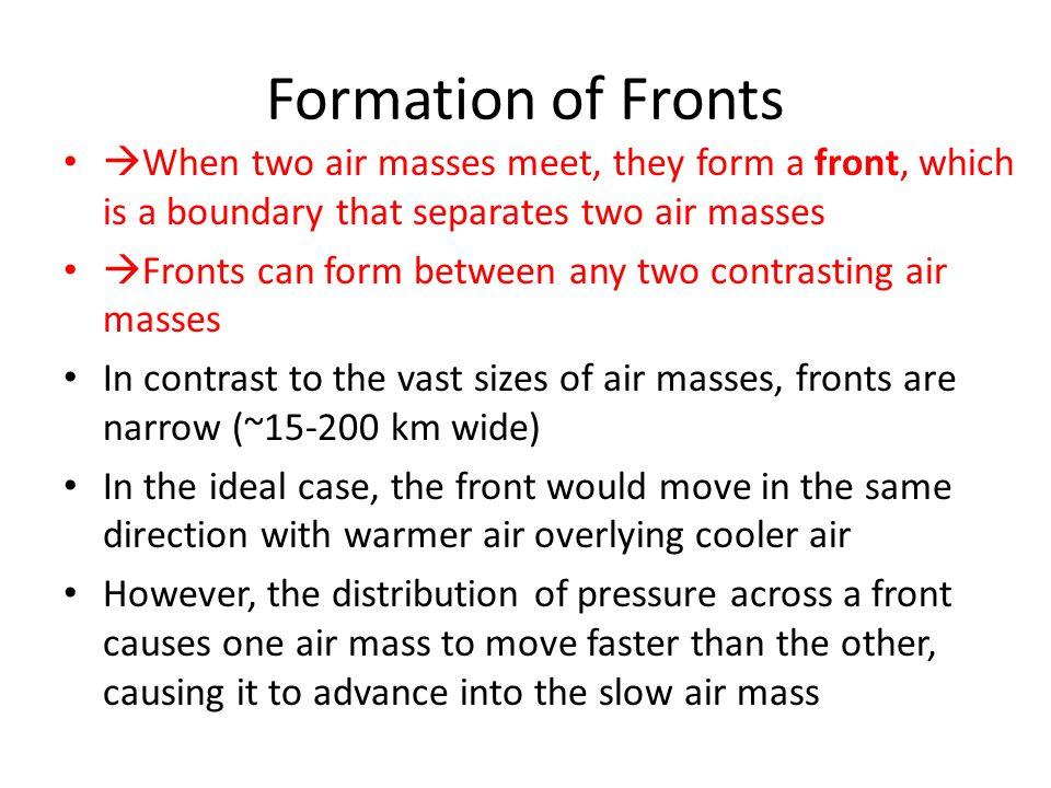 Formation of Fronts  When two air masses meet, they form a front, which is a boundary that separates two air masses  Fronts can form between any two contrasting air masses In contrast to the vast sizes of air masses, fronts are narrow (~15-200 km wide) In the ideal case, the front would move in the same direction with warmer air overlying cooler air However, the distribution of pressure across a front causes one air mass to move faster than the other, causing it to advance into the slow air mass