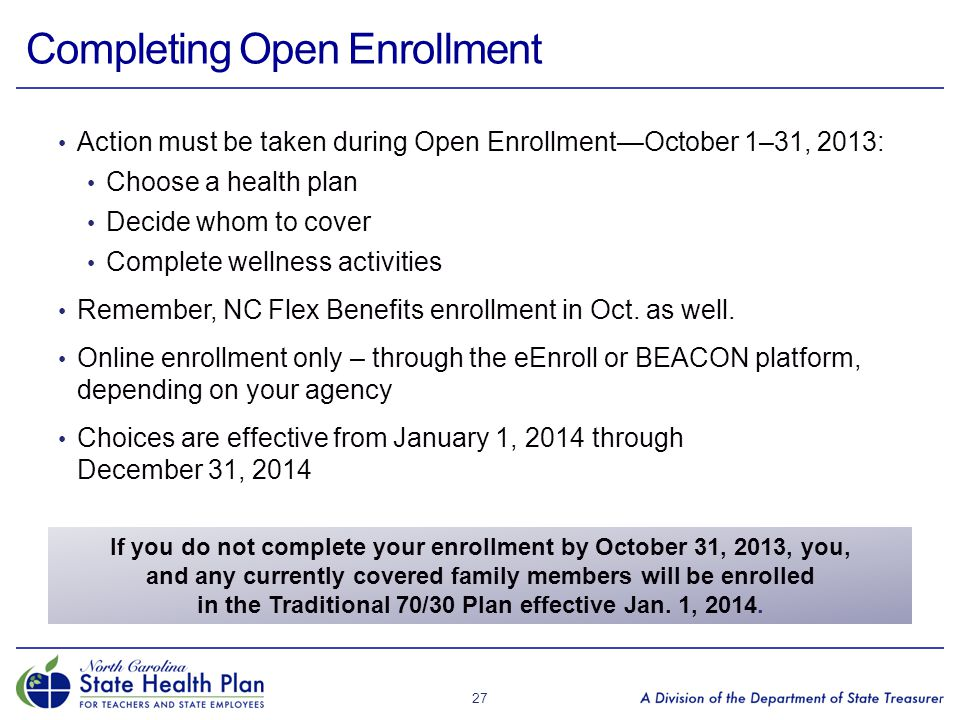 Completing Open Enrollment Action must be taken during Open Enrollment—October 1–31, 2013: Choose a health plan Decide whom to cover Complete wellness