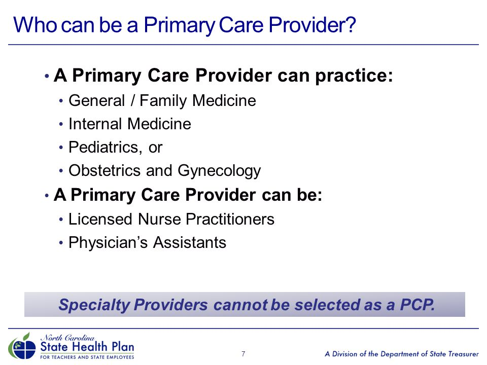 Who can be a Primary Care Provider? A Primary Care Provider can practice: General / Family Medicine Internal Medicine Pediatrics, or Obstetrics and Gy