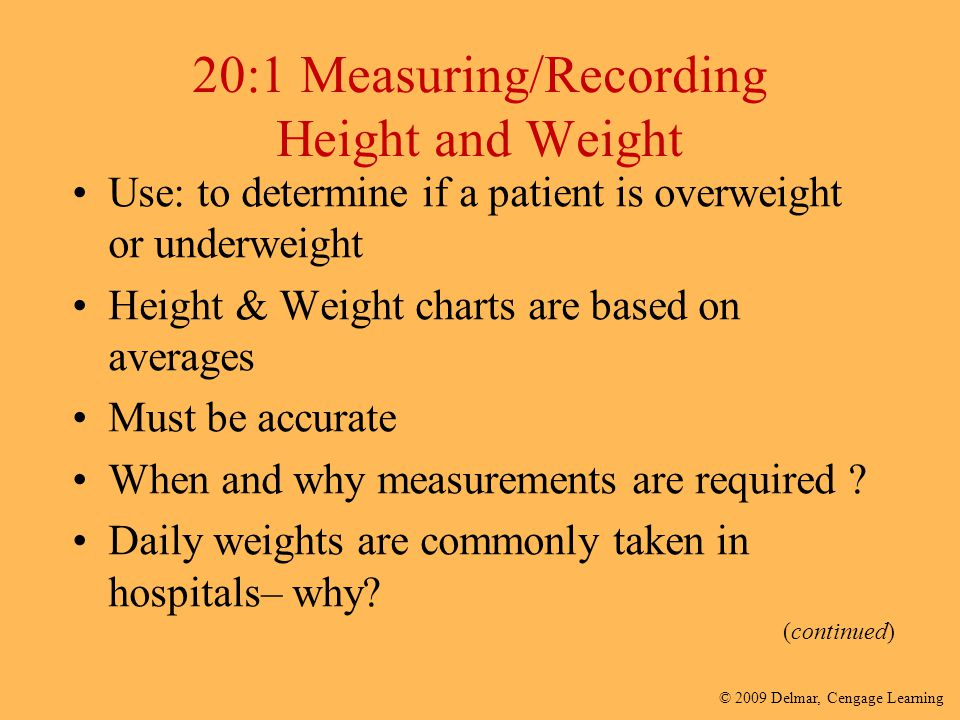 © 2009 Delmar, Cengage Learning Notes on Weight Most people are weight conscious Make only positive statements when measuring all patients Remember to Ensure patient privacy at all times
