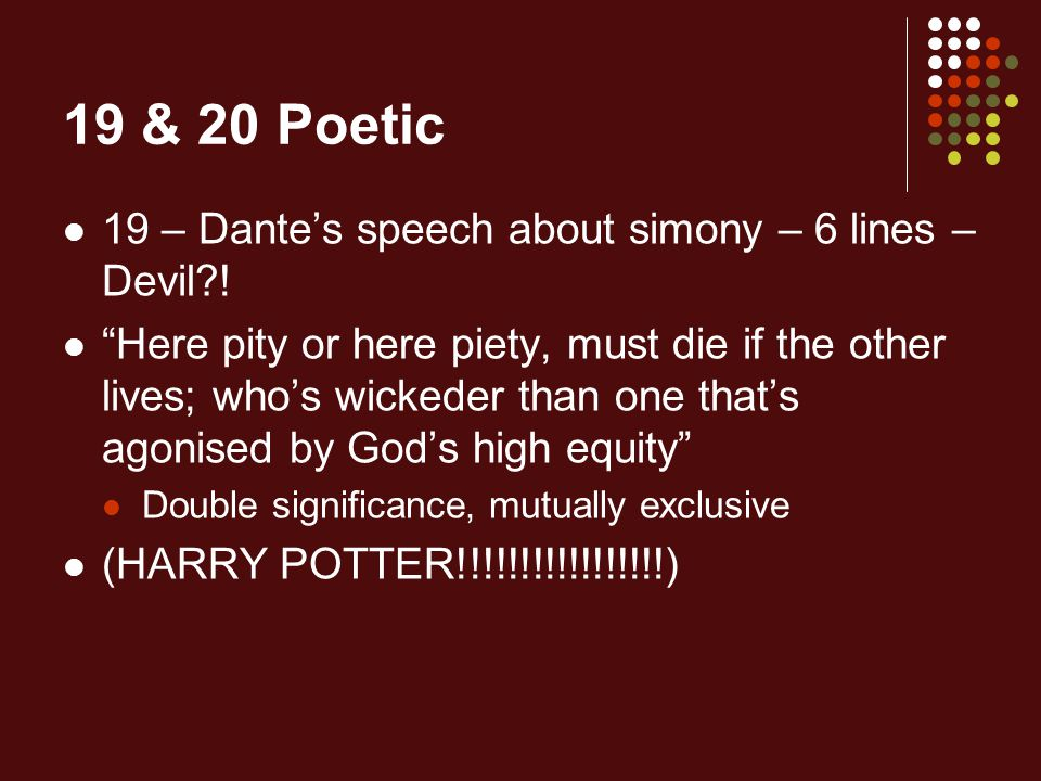 """19 & 20 Poetic 19 – Dante's speech about simony – 6 lines – Devil?! """"Here pity or here piety, must die if the other lives; who's wickeder than one tha"""