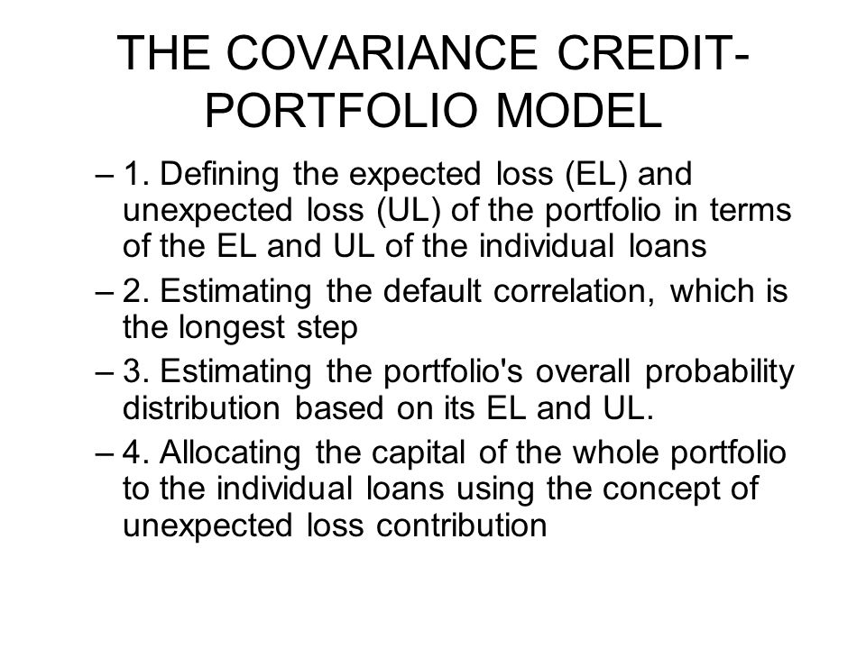 THE COVARIANCE CREDIT- PORTFOLIO MODEL –1. Defining the expected loss (EL) and unexpected loss (UL) of the portfolio in terms of the EL and UL of the