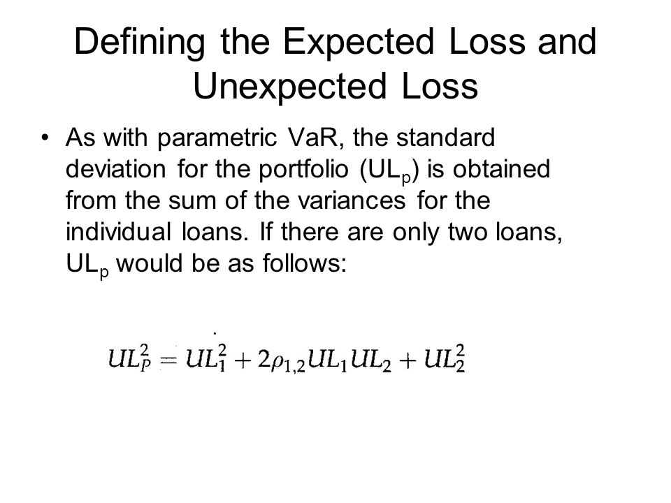 Defining the Expected Loss and Unexpected Loss As with parametric VaR, the standard deviation for the portfolio (UL p ) is obtained from the sum of th