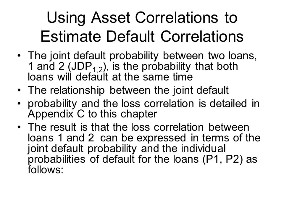 Using Asset Correlations to Estimate Default Correlations The joint default probability between two loans, 1 and 2 (JDP 1,2 ), is the probability that