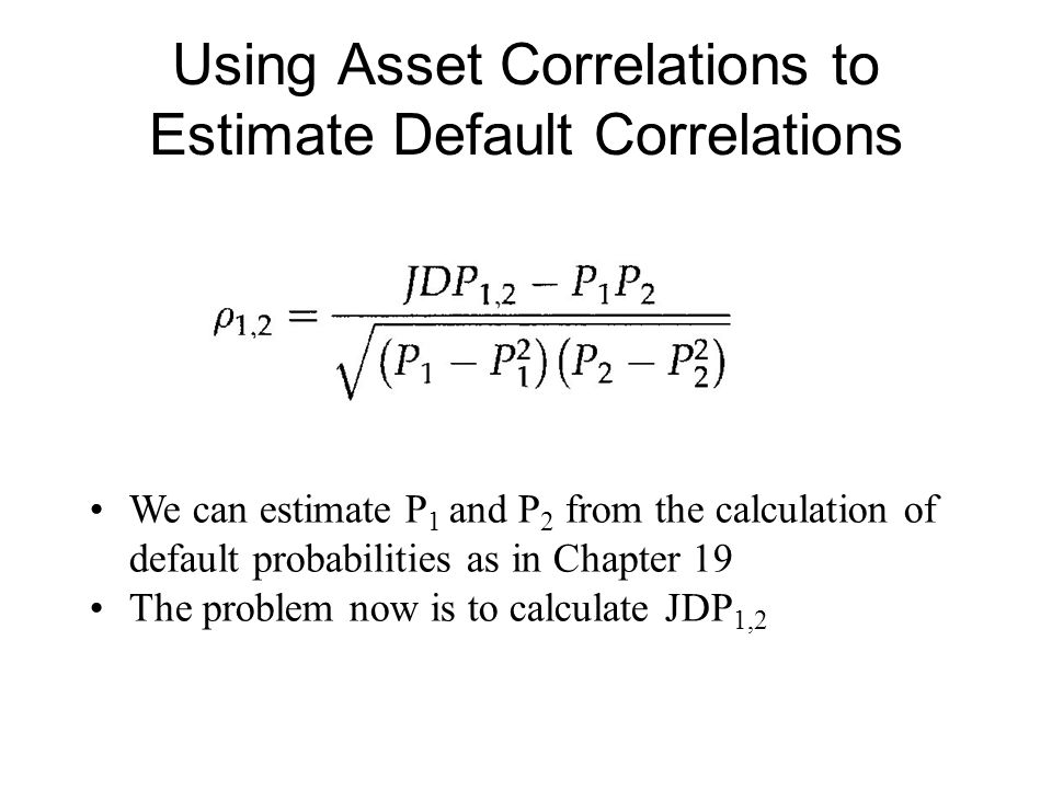 Using Asset Correlations to Estimate Default Correlations We can estimate P 1 and P 2 from the calculation of default probabilities as in Chapter 19 T