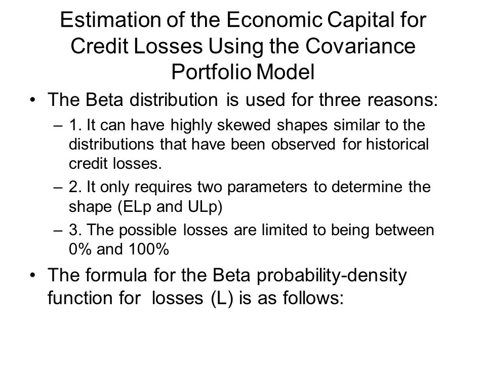 Estimation of the Economic Capital for Credit Losses Using the Covariance Portfolio Model The Beta distribution is used for three reasons: –1. It can