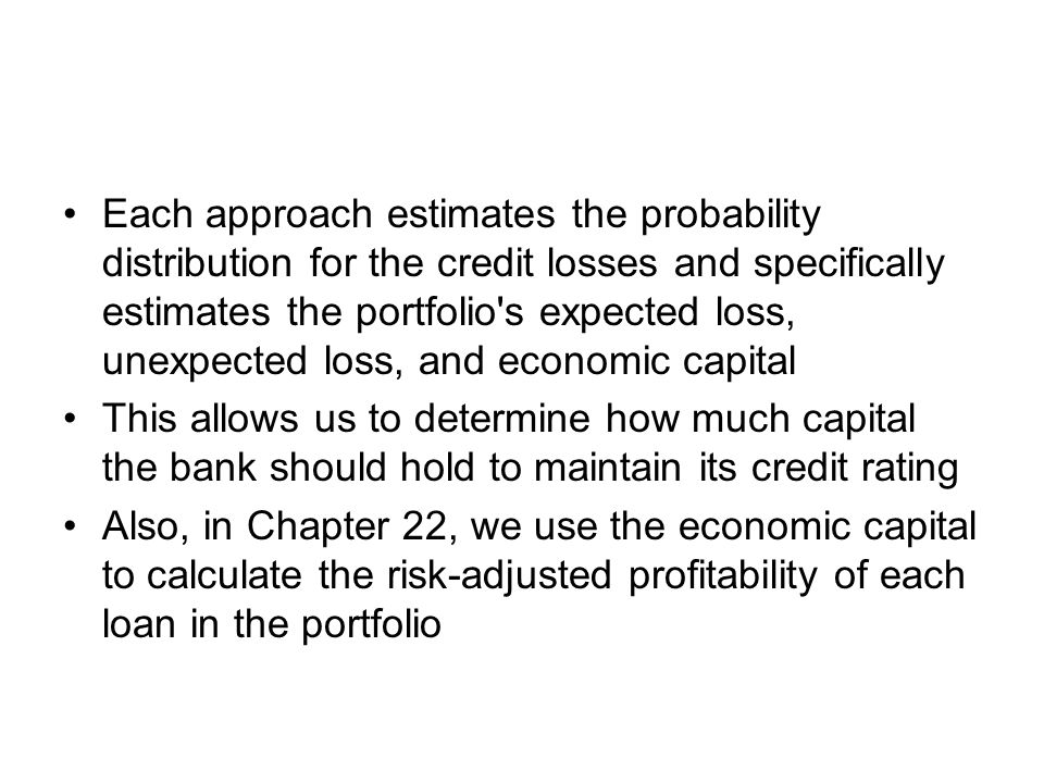 Each approach estimates the probability distribution for the credit losses and specifically estimates the portfolio's expected loss, unexpected loss,