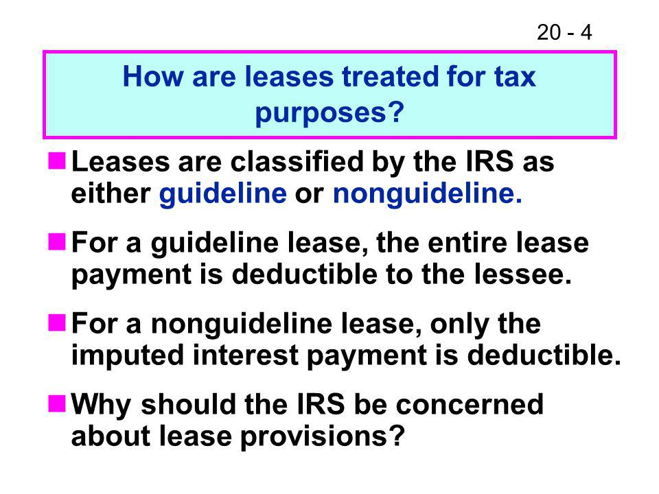 20 - 4 Leases are classified by the IRS as either guideline or nonguideline. For a guideline lease, the entire lease payment is deductible to the less