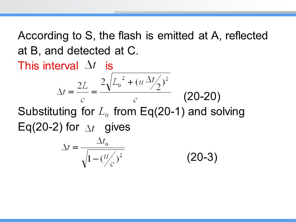 According to S, the flash is emitted at A, reflected at B, and detected at C. This interval is (20-20) Substituting for from Eq(20-1) and solving Eq(2