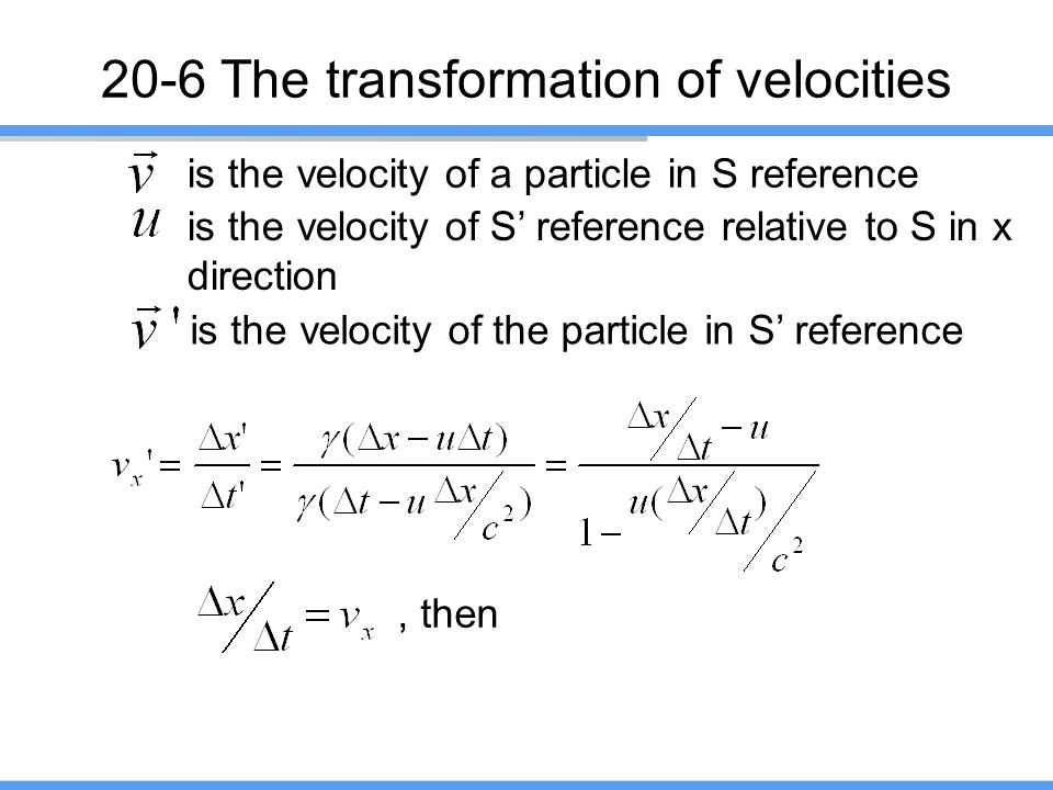 20-6 The transformation of velocities is the velocity of a particle in S reference is the velocity of S' reference relative to S in x direction is the