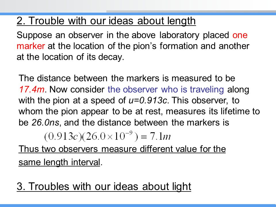 2. Trouble with our ideas about length Suppose an observer in the above laboratory placed one marker at the location of the pion's formation and anoth
