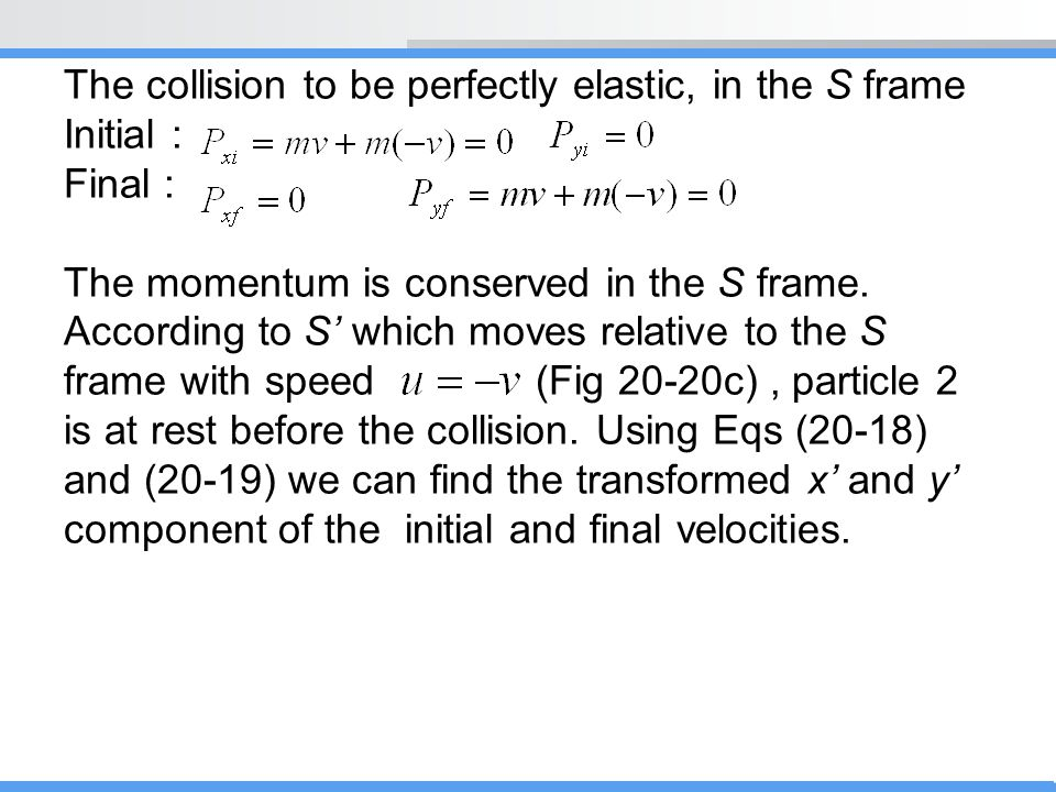 The collision to be perfectly elastic, in the S frame Initial : Final : The momentum is conserved in the S frame. According to S' which moves relative